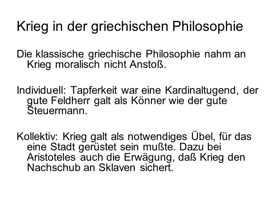 Krieg in der griechischen Philosophie Die klassische griechische Philosophie nahm an Krieg moralisch nicht Anstoß. Individuell: Tapferkeit war eine Ka