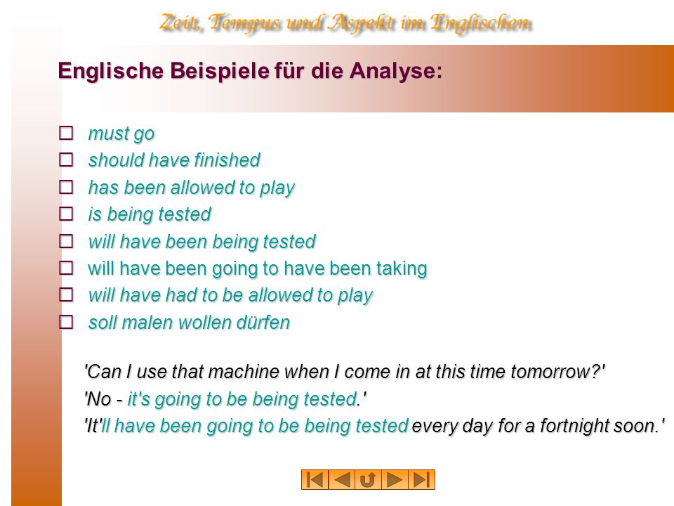 Englische Beispiele für die Analyse:  must go  should have finished  has been allowed to play  is being tested  will have been being tested  will have been going to have been taking  will have had to be allowed to play  soll malen wollen dürfen Can I use that machine when I come in at this time tomorrow Can I use that machine when I come in at this time tomorrow No - it s going to be being tested. It ll have been going to be being tested every day for a fortnight soon. It ll have been going to be being tested every day for a fortnight soon.