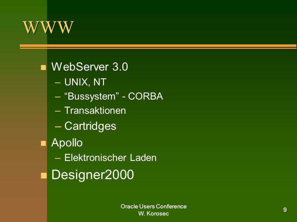 "Oracle Users Conference W. Korosec 9 WWW n WebServer 3.0 –UNIX, NT –""Bussystem"" - CORBA –Transaktionen –Cartridges n Apollo –Elektronischer Laden n De"