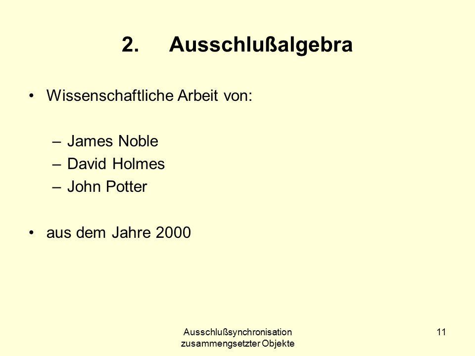 Ausschlußsynchronisation zusammengsetzter Objekte 11 2.Ausschlußalgebra Wissenschaftliche Arbeit von: –James Noble –David Holmes –John Potter aus dem Jahre 2000
