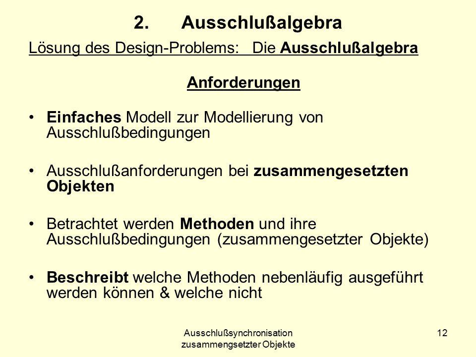 Ausschlußsynchronisation zusammengsetzter Objekte 12 2.Ausschlußalgebra Lösung des Design-Problems: Die Ausschlußalgebra Anforderungen Einfaches Modell zur Modellierung von Ausschlußbedingungen Ausschlußanforderungen bei zusammengesetzten Objekten Betrachtet werden Methoden und ihre Ausschlußbedingungen (zusammengesetzter Objekte) Beschreibt welche Methoden nebenläufig ausgeführt werden können & welche nicht