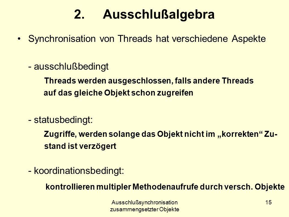 """Ausschlußsynchronisation zusammengsetzter Objekte 15 2.Ausschlußalgebra Synchronisation von Threads hat verschiedene Aspekte - ausschlußbedingt Threads werden ausgeschlossen, falls andere Threads auf das gleiche Objekt schon zugreifen - statusbedingt: Zugriffe, werden solange das Objekt nicht im """"korrekten Zu- stand ist verzögert - koordinationsbedingt: kontrollieren multipler Methodenaufrufe durch versch."""