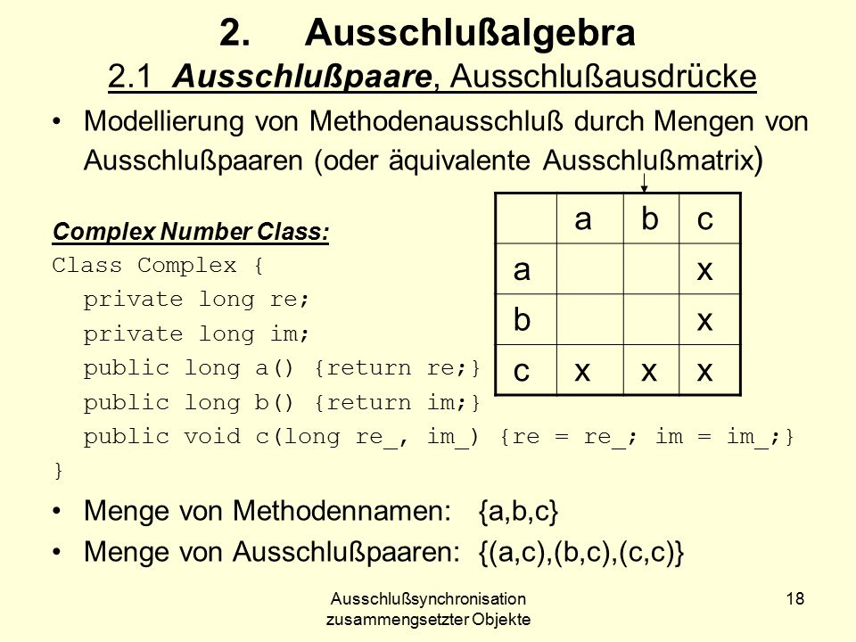Ausschlußsynchronisation zusammengsetzter Objekte 18 2.Ausschlußalgebra 2.1 Ausschlußpaare, Ausschlußausdrücke Modellierung von Methodenausschluß durch Mengen von Ausschlußpaaren (oder äquivalente Ausschlußmatrix ) Complex Number Class: Class Complex { private long re; private long im; public long a() {return re;} public long b() {return im;} public void c(long re_, im_) {re = re_; im = im_;} } Menge von Methodennamen: {a,b,c} Menge von Ausschlußpaaren: {(a,c),(b,c),(c,c)} a b c a x b x c x x x