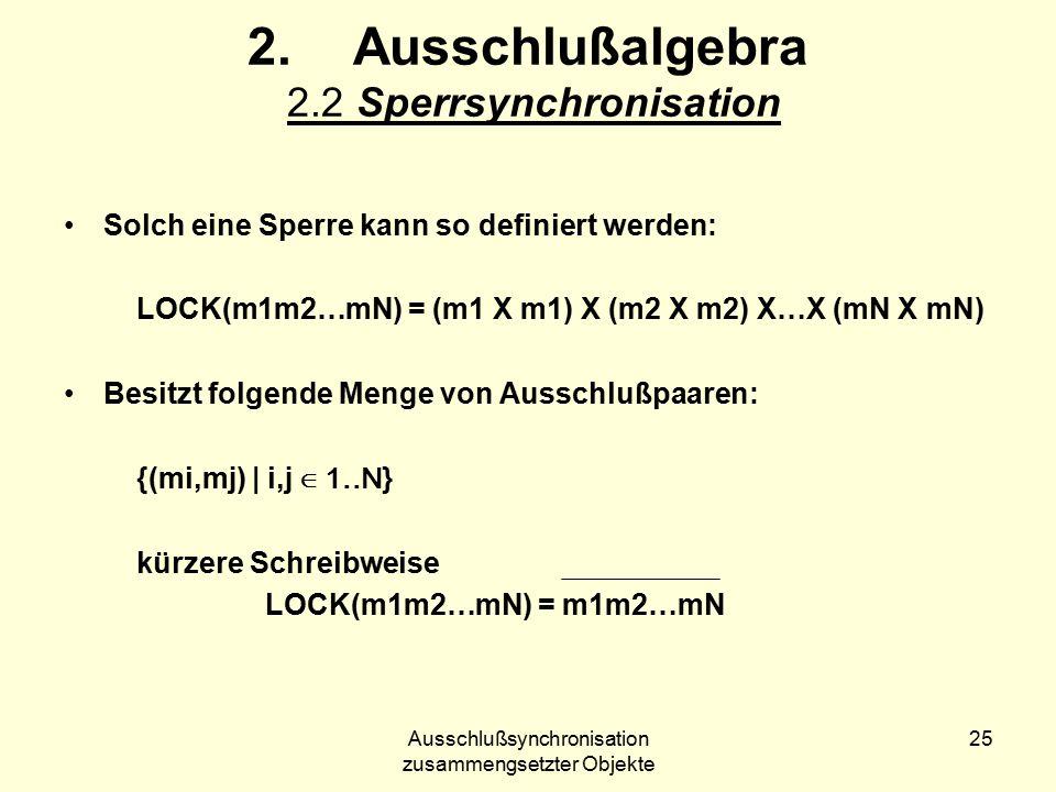 Ausschlußsynchronisation zusammengsetzter Objekte 25 2.Ausschlußalgebra 2.2 Sperrsynchronisation Solch eine Sperre kann so definiert werden: LOCK(m1m2…mN) = (m1 X m1) X (m2 X m2) X…X (mN X mN) Besitzt folgende Menge von Ausschlußpaaren: {(mi,mj) | i,j ∈ 1..N } kürzere Schreibweise LOCK(m1m2…mN) = m1m2…mN