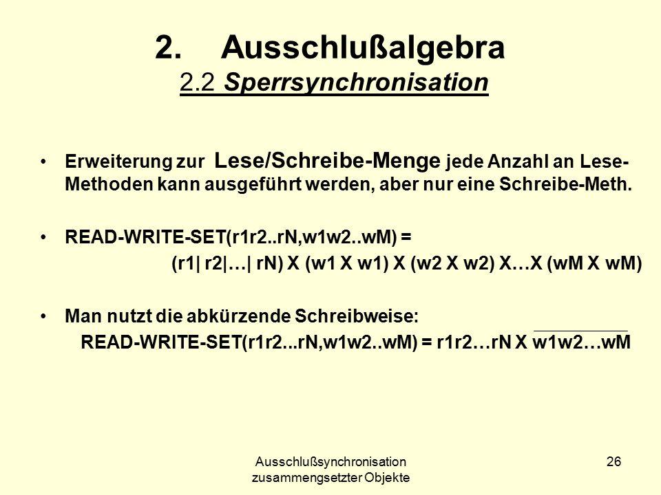 Ausschlußsynchronisation zusammengsetzter Objekte 26 2.Ausschlußalgebra 2.2 Sperrsynchronisation Erweiterung zur Lese/Schreibe-Menge jede Anzahl an Lese- Methoden kann ausgeführt werden, aber nur eine Schreibe-Meth.