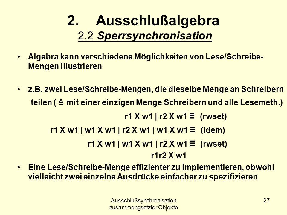 Ausschlußsynchronisation zusammengsetzter Objekte 27 2.Ausschlußalgebra 2.2 Sperrsynchronisation Algebra kann verschiedene Möglichkeiten von Lese/Schreibe- Mengen illustrieren z.B.