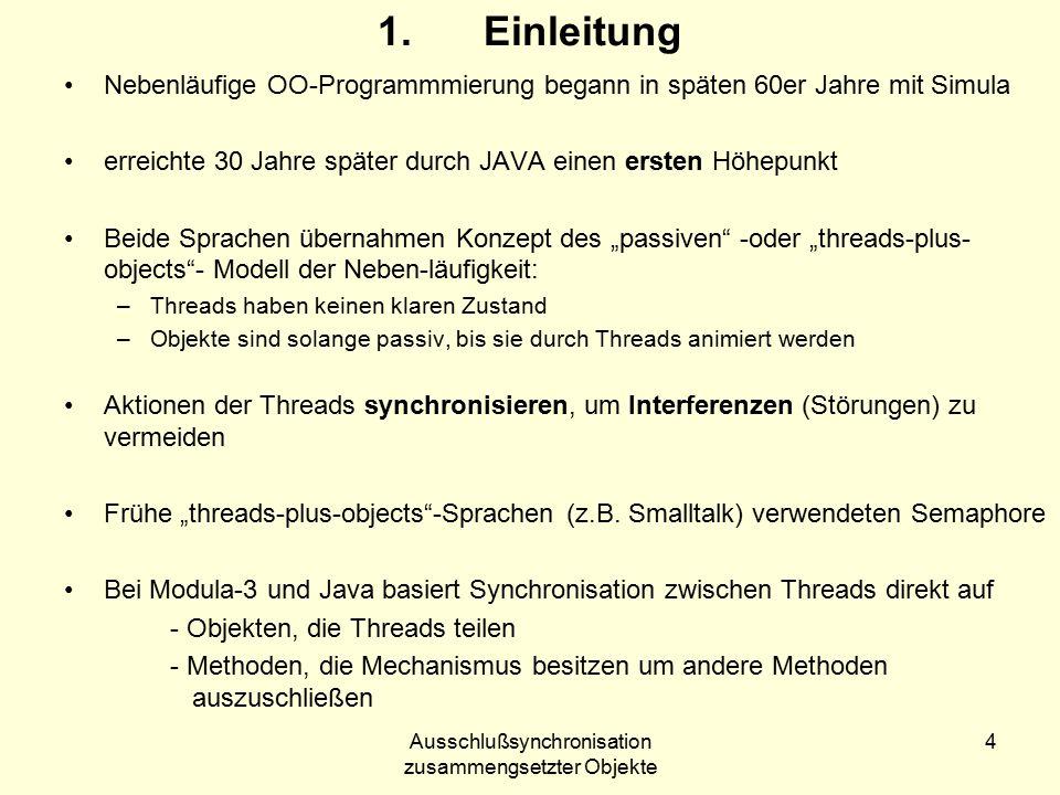 """Ausschlußsynchronisation zusammengsetzter Objekte 4 1.Einleitung Nebenläufige OO-Programmmierung begann in späten 60er Jahre mit Simula erreichte 30 Jahre später durch JAVA einen ersten Höhepunkt Beide Sprachen übernahmen Konzept des """"passiven -oder """"threads-plus- objects - Modell der Neben-läufigkeit: –Threads haben keinen klaren Zustand –Objekte sind solange passiv, bis sie durch Threads animiert werden Aktionen der Threads synchronisieren, um Interferenzen (Störungen) zu vermeiden Frühe """"threads-plus-objects -Sprachen (z.B."""