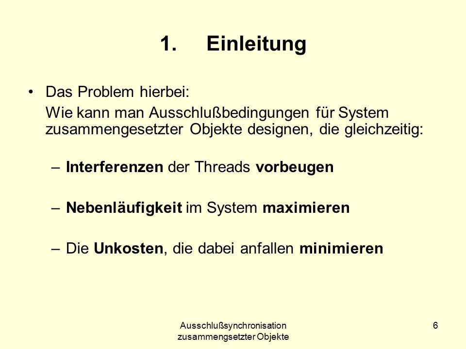 Ausschlußsynchronisation zusammengsetzter Objekte 6 1.Einleitung Das Problem hierbei: Wie kann man Ausschlußbedingungen für System zusammengesetzter Objekte designen, die gleichzeitig: –Interferenzen der Threads vorbeugen –Nebenläufigkeit im System maximieren –Die Unkosten, die dabei anfallen minimieren