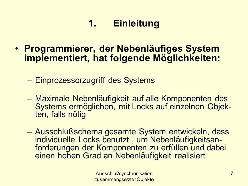 Ausschlußsynchronisation zusammengsetzter Objekte 7 1.Einleitung Programmierer, der Nebenläufiges System implementiert, hat folgende Möglichkeiten: –Einprozessorzugriff des Systems –Maximale Nebenläufigkeit auf alle Komponenten des Systems ermöglichen, mit Locks auf einzelnen Objek- ten, falls nötig –Ausschlußschema gesamte System entwickeln, dass individuelle Locks benutzt, um Nebenläufigkeitsan- forderungen der Komponenten zu erfüllen und dabei einen hohen Grad an Nebenläufigkeit realisiert