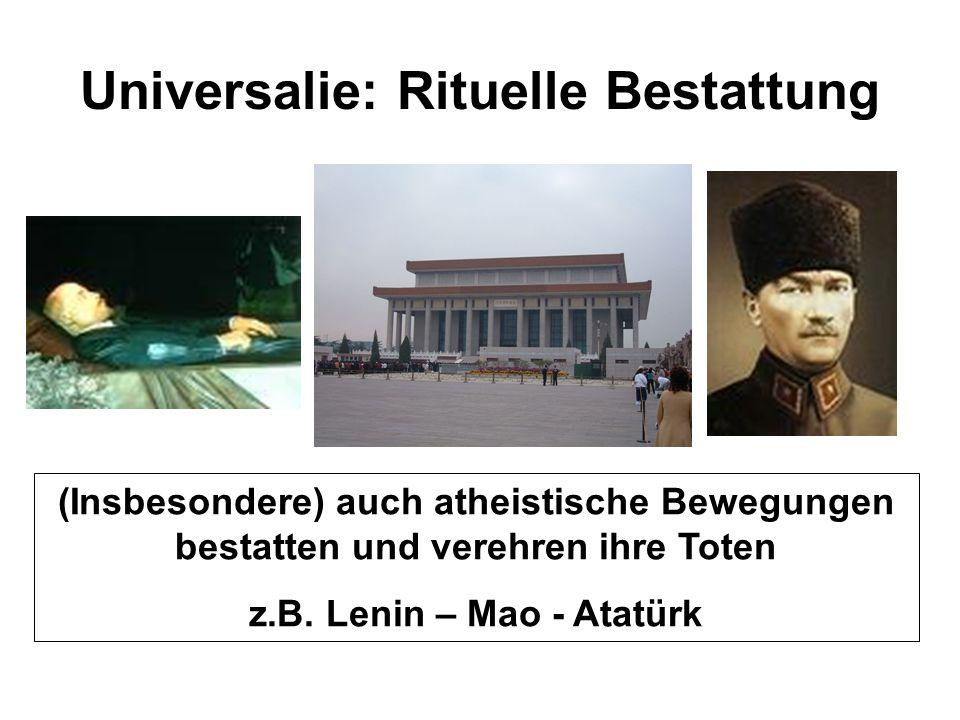 Universalie: Rituelle Bestattung (Insbesondere) auch atheistische Bewegungen bestatten und verehren ihre Toten z.B. Lenin – Mao - Atatürk