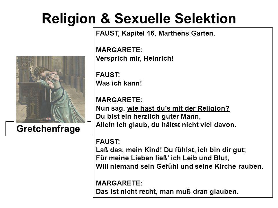 Religion & Sexuelle Selektion Gretchenfrage FAUST, Kapitel 16, Marthens Garten. MARGARETE: Versprich mir, Heinrich! FAUST: Was ich kann! MARGARETE: Nu