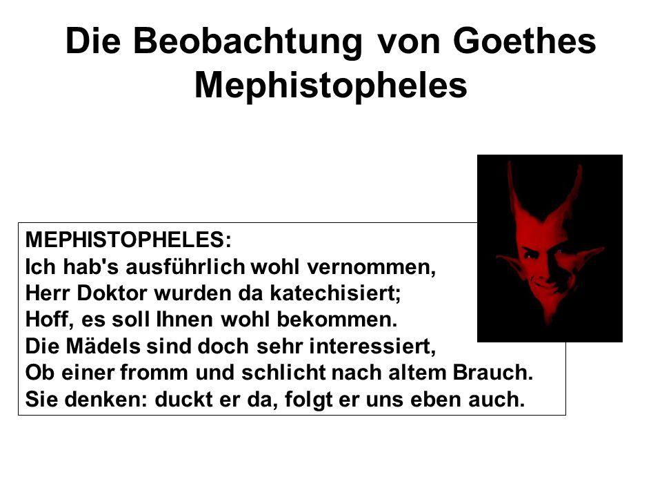 Die Beobachtung von Goethes Mephistopheles MEPHISTOPHELES: Ich hab's ausführlich wohl vernommen, Herr Doktor wurden da katechisiert; Hoff, es soll Ihn