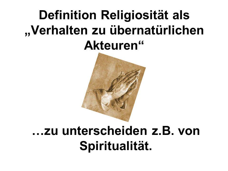 """Definition Religiosität als """"Verhalten zu übernatürlichen Akteuren"""" …zu unterscheiden z.B. von Spiritualität."""