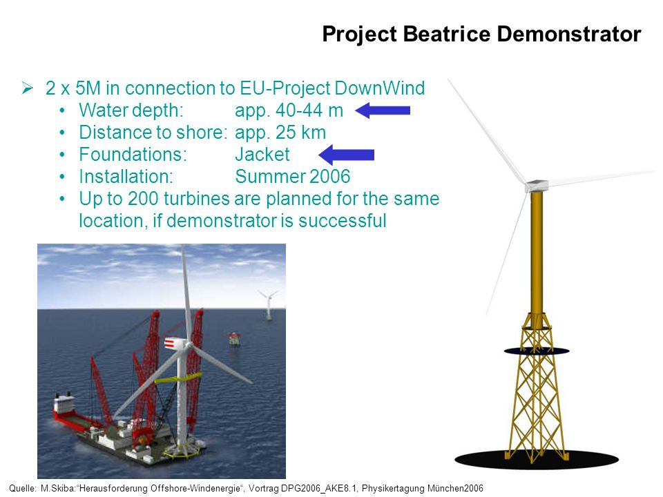 Project Beatrice Demonstrator  2 x 5M in connection to EU-Project DownWind Water depth:app. 40-44 m Distance to shore:app. 25 km Foundations:Jacket I