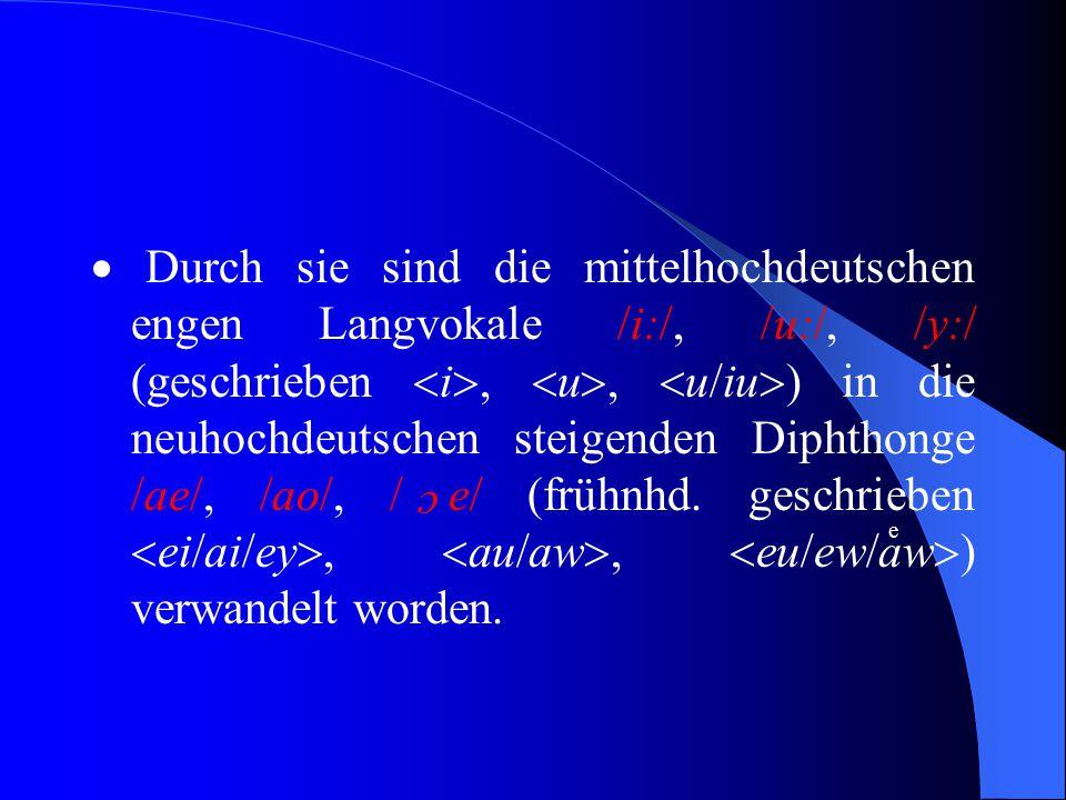  Durch sie sind die mittelhochdeutschen engen Langvokale /i:/, /u:/, /y:/ (geschrieben  i ,  u ,  u/iu  ) in die neuhochdeutschen steigenden Diphthonge /ae/, /ao/, / e/ (frühnhd.