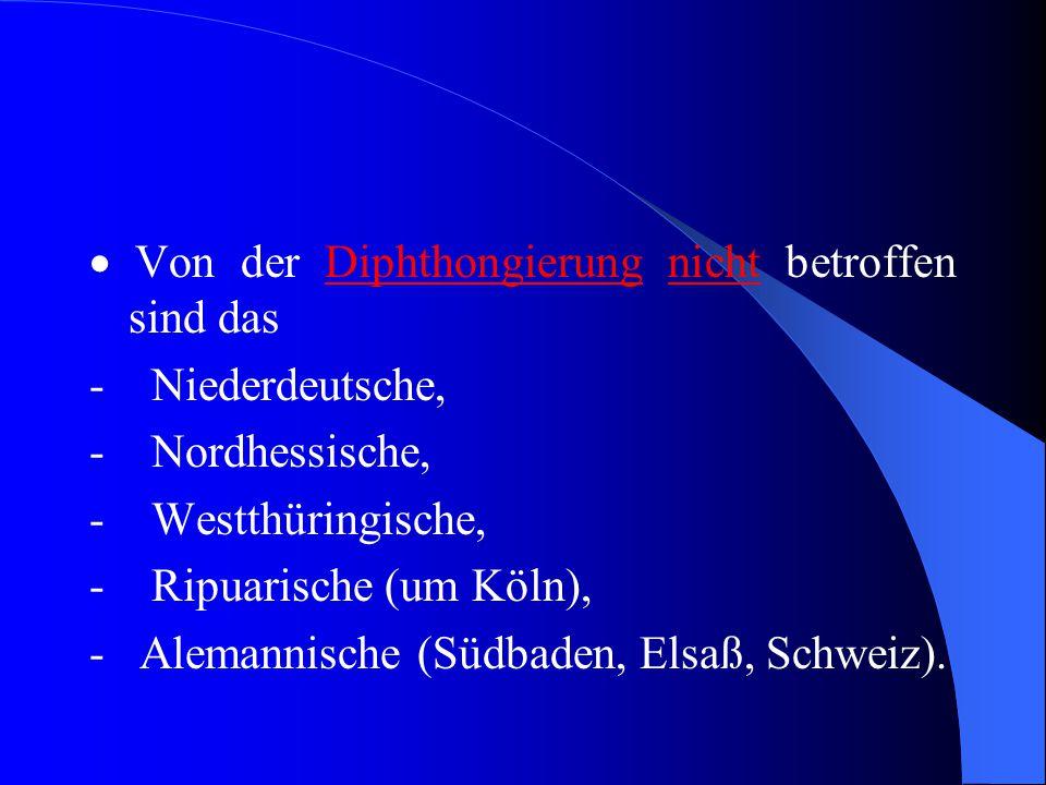  Von der Diphthongierung nicht betroffen sind das - Niederdeutsche, - Nordhessische, - Westthüringische, - Ripuarische (um Köln), - Alemannische (Südbaden, Elsaß, Schweiz).