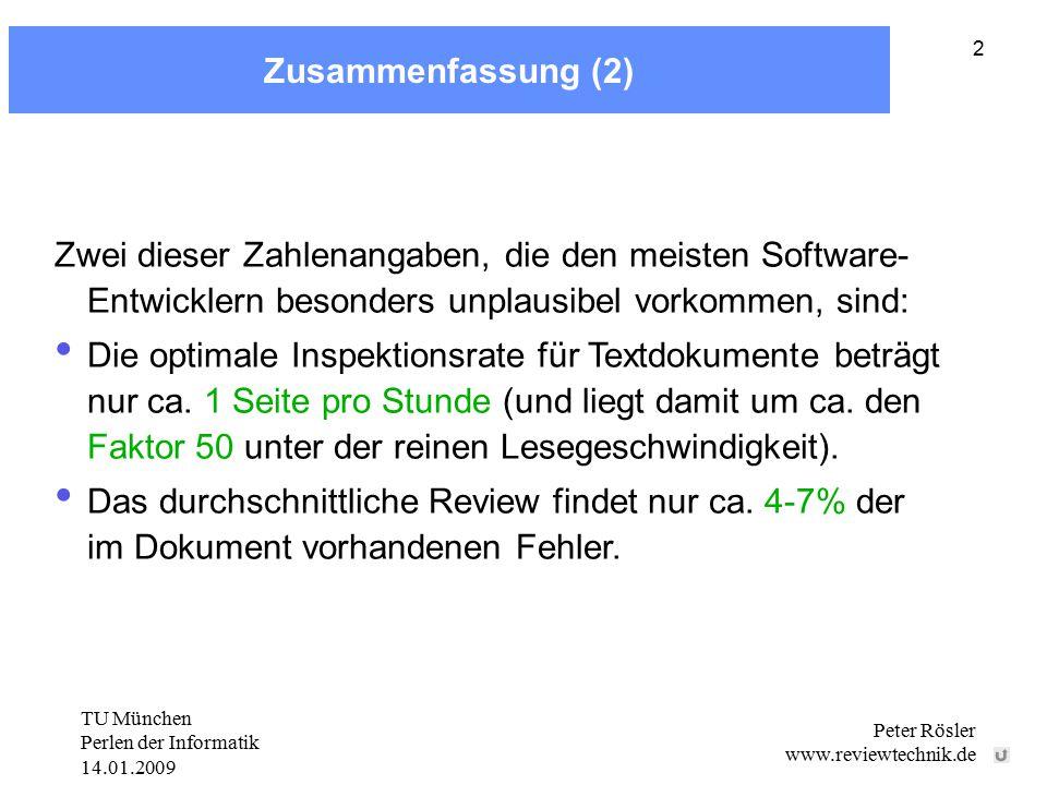 TU München Perlen der Informatik 14.01.2009 Peter Rösler www.reviewtechnik.de 2 Zusammenfassung (2) Zwei dieser Zahlenangaben, die den meisten Software- Entwicklern besonders unplausibel vorkommen, sind: Die optimale Inspektionsrate für Textdokumente beträgt nur ca.
