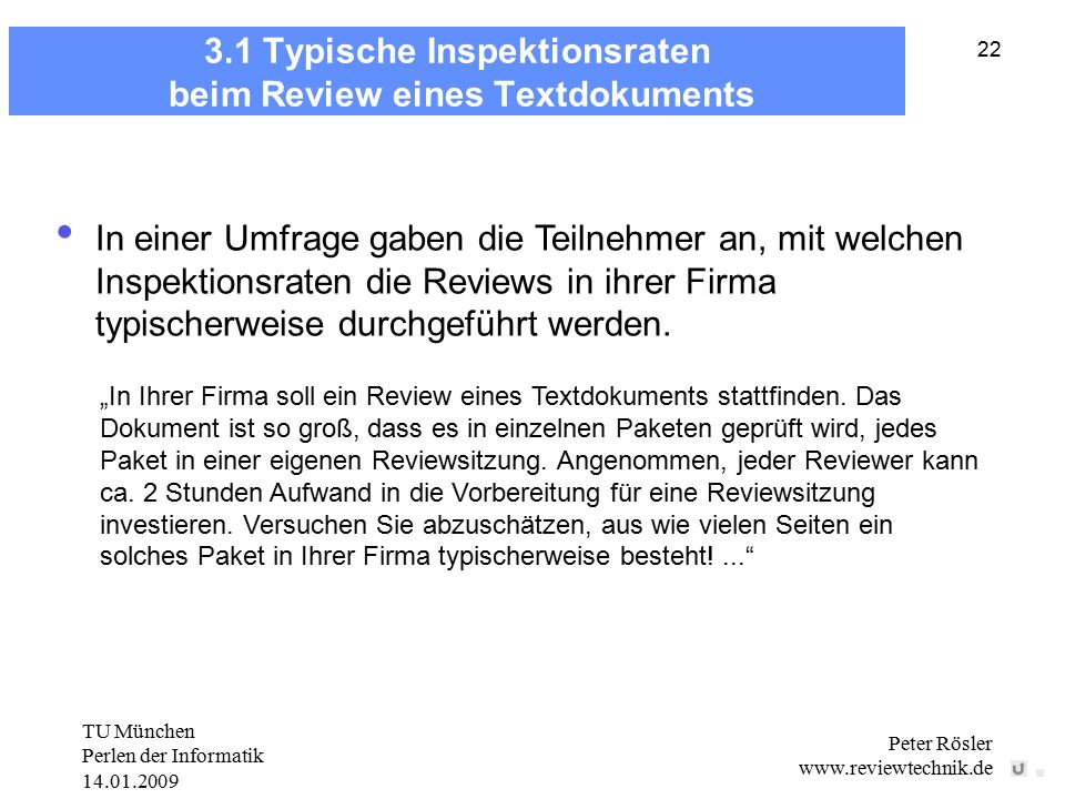 TU München Perlen der Informatik 14.01.2009 Peter Rösler www.reviewtechnik.de 22 3.1 Typische Inspektionsraten beim Review eines Textdokuments In einer Umfrage gaben die Teilnehmer an, mit welchen Inspektionsraten die Reviews in ihrer Firma typischerweise durchgeführt werden.