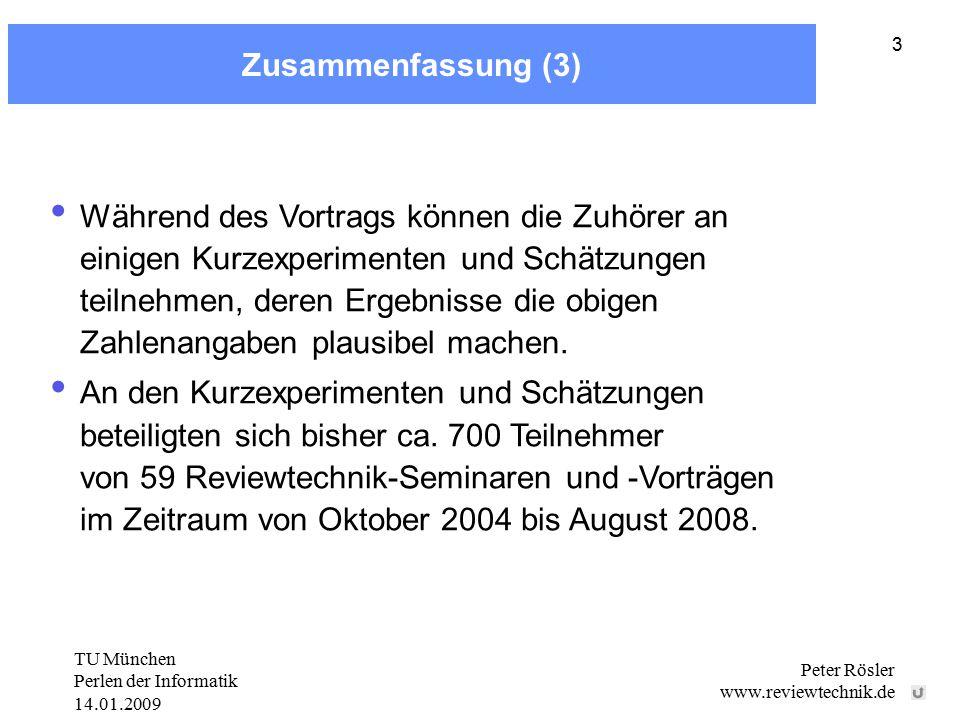 TU München Perlen der Informatik 14.01.2009 Peter Rösler www.reviewtechnik.de 3 Zusammenfassung (3) Während des Vortrags können die Zuhörer an einigen Kurzexperimenten und Schätzungen teilnehmen, deren Ergebnisse die obigen Zahlenangaben plausibel machen.