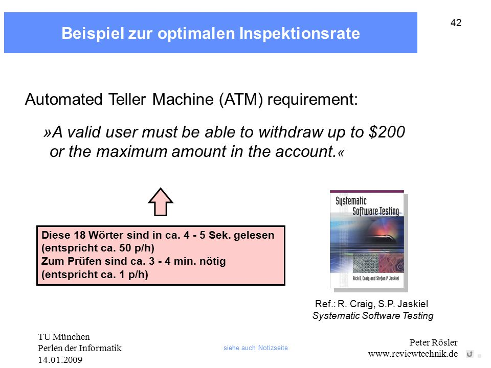 TU München Perlen der Informatik 14.01.2009 Peter Rösler www.reviewtechnik.de 42 Beispiel zur optimalen Inspektionsrate Automated Teller Machine (ATM) requirement: »A valid user must be able to withdraw up to $200 or the maximum amount in the account.