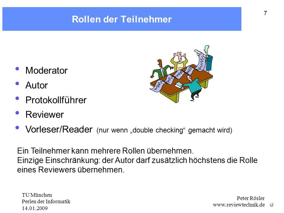 """TU München Perlen der Informatik 14.01.2009 Peter Rösler www.reviewtechnik.de 7 Rollen der Teilnehmer Moderator Autor Protokollführer Reviewer Vorleser/Reader (nur wenn """"double checking gemacht wird) Ein Teilnehmer kann mehrere Rollen übernehmen."""