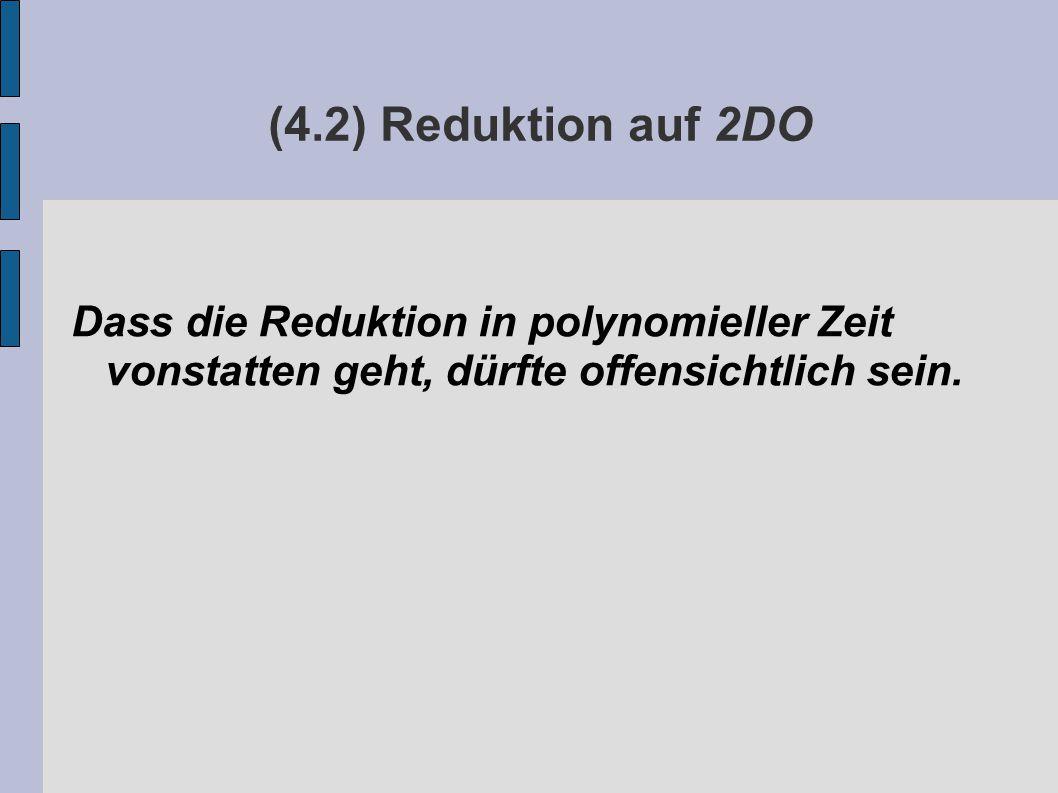 (4.2) Reduktion auf 2DO Dass die Reduktion in polynomieller Zeit vonstatten geht, dürfte offensichtlich sein.