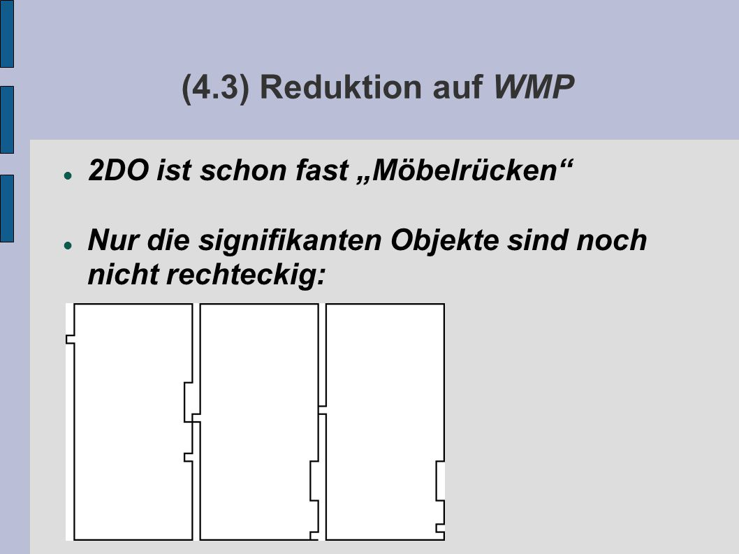 """(4.3) Reduktion auf WMP 2DO ist schon fast """"Möbelrücken Nur die signifikanten Objekte sind noch nicht rechteckig:"""