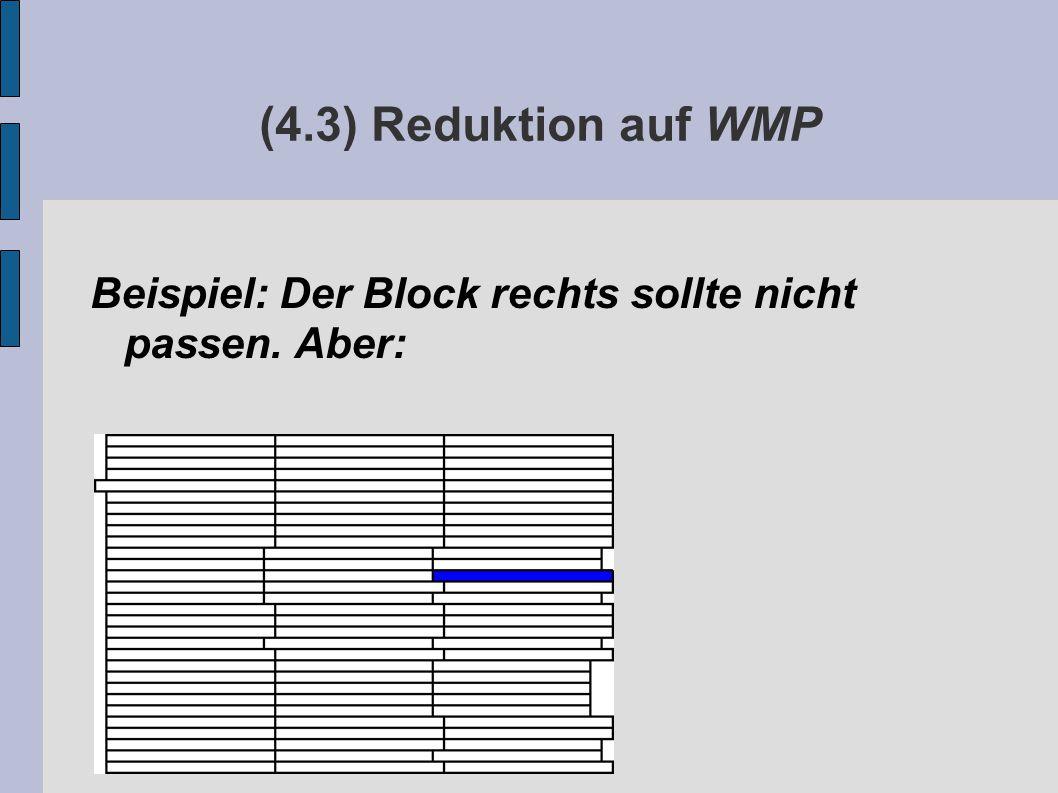 (4.3) Reduktion auf WMP Beispiel: Der Block rechts sollte nicht passen. Aber: