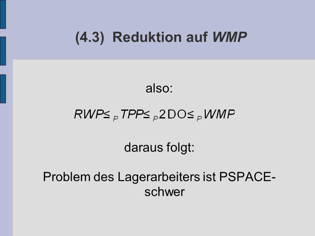 (4.3) Reduktion auf WMP also: daraus folgt: Problem des Lagerarbeiters ist PSPACE- schwer
