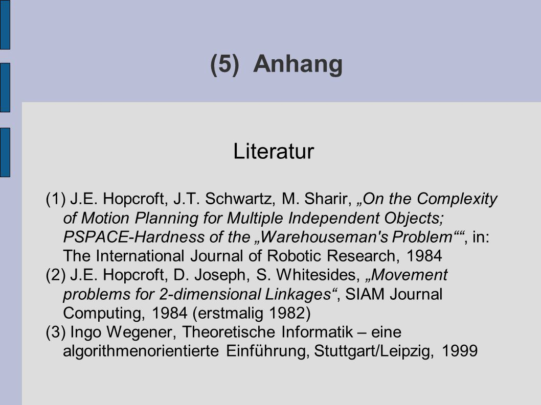 "(5) Anhang Literatur (1) J.E. Hopcroft, J.T. Schwartz, M. Sharir, ""On the Complexity of Motion Planning for Multiple Independent Objects; PSPACE-Hardn"