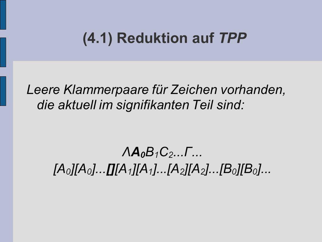 (4.1) Reduktion auf TPP Leere Klammerpaare für Zeichen vorhanden, die aktuell im signifikanten Teil sind: ΛA 0 B 1 C 2...Γ...