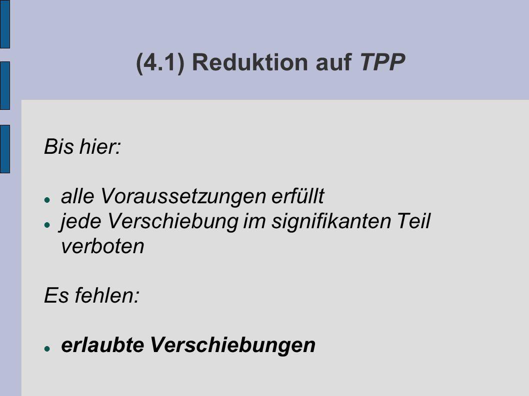(4.1) Reduktion auf TPP Bis hier: alle Voraussetzungen erfüllt jede Verschiebung im signifikanten Teil verboten Es fehlen: erlaubte Verschiebungen