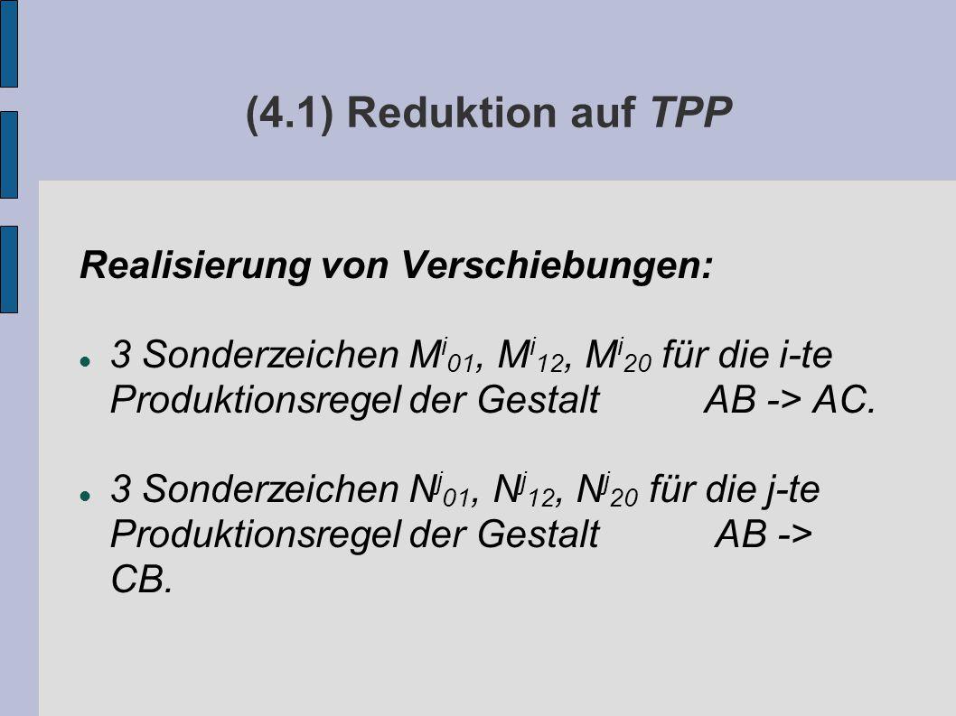 (4.1) Reduktion auf TPP Realisierung von Verschiebungen: 3 Sonderzeichen M i 01, M i 12, M i 20 für die i-te Produktionsregel der Gestalt AB -> AC.