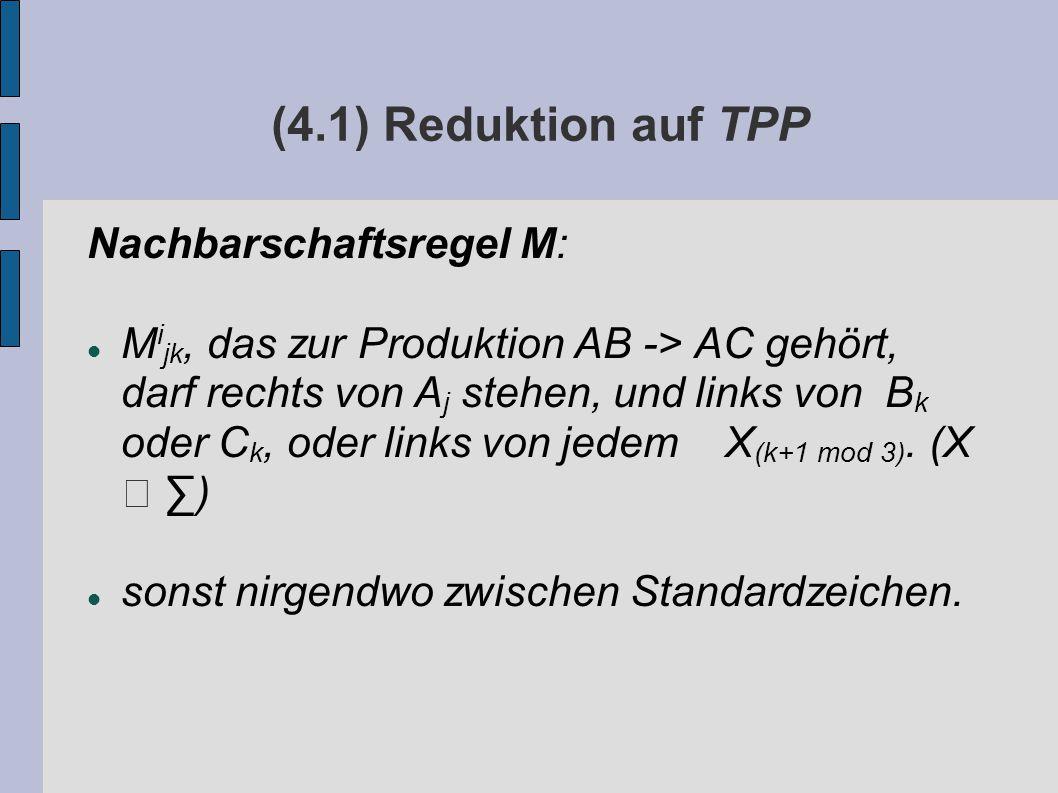 (4.1) Reduktion auf TPP Nachbarschaftsregel M: M i jk, das zur Produktion AB -> AC gehört, darf rechts von A j stehen, und links von B k oder C k, oder links von jedem X (k+1 mod 3).