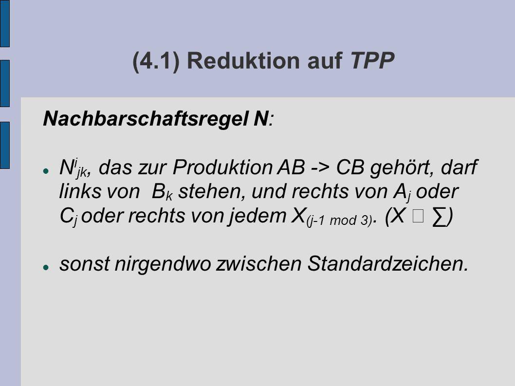 (4.1) Reduktion auf TPP Nachbarschaftsregel N: N i jk, das zur Produktion AB -> CB gehört, darf links von B k stehen, und rechts von A j oder C j oder rechts von jedem X (j-1 mod 3).