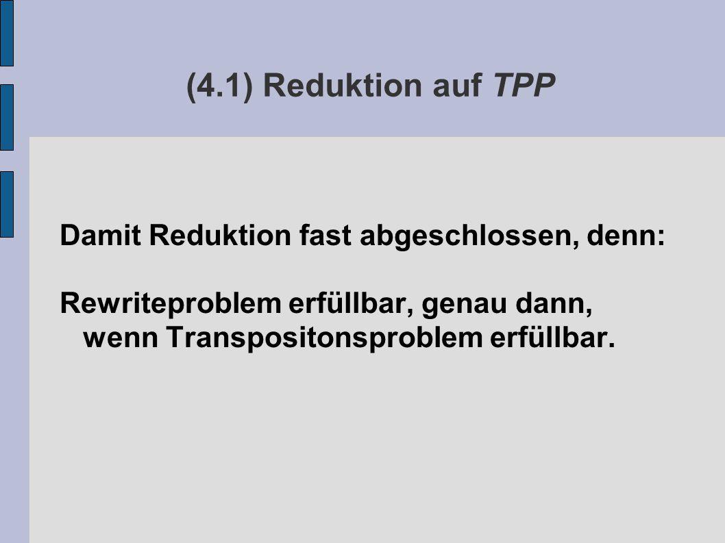 (4.1) Reduktion auf TPP Damit Reduktion fast abgeschlossen, denn: Rewriteproblem erfüllbar, genau dann, wenn Transpositonsproblem erfüllbar.