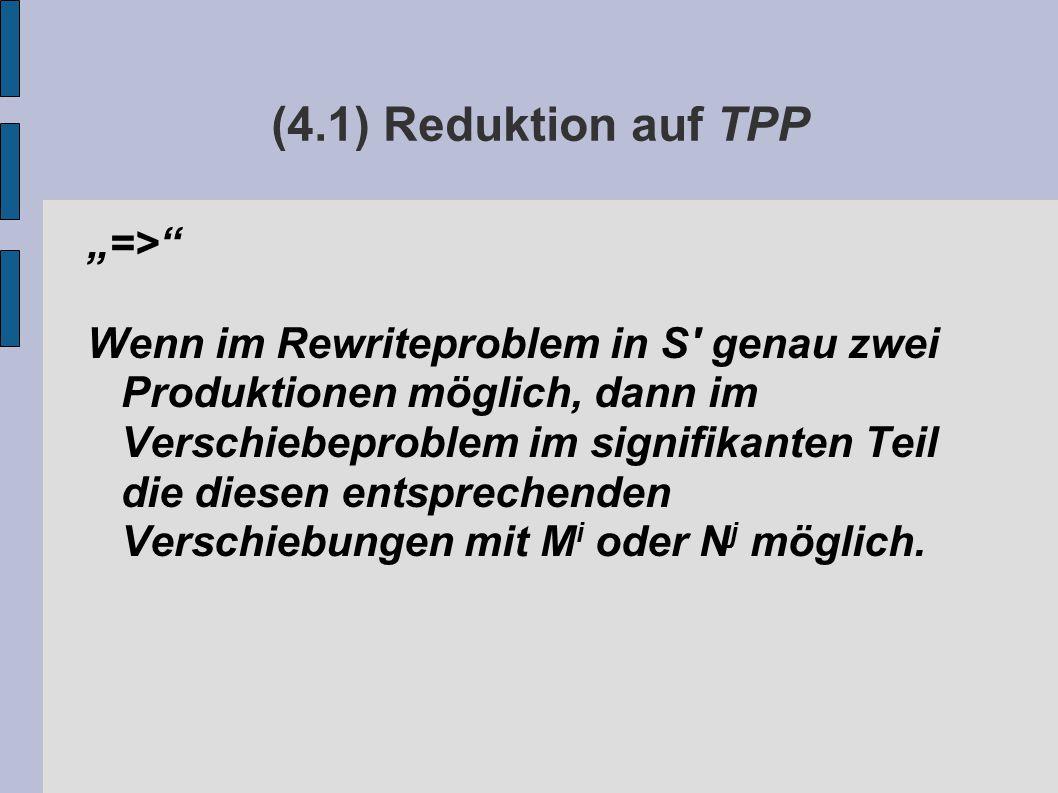 """(4.1) Reduktion auf TPP """"=> Wenn im Rewriteproblem in S genau zwei Produktionen möglich, dann im Verschiebeproblem im signifikanten Teil die diesen entsprechenden Verschiebungen mit M i oder N j möglich."""