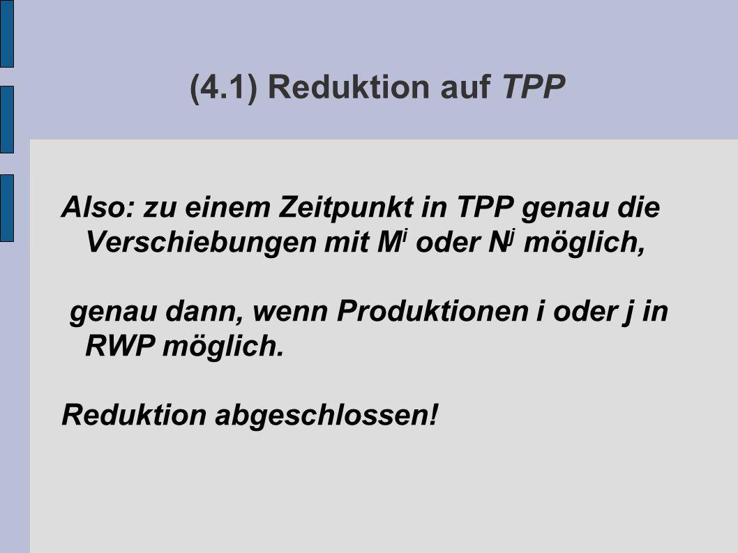 (4.1) Reduktion auf TPP Also: zu einem Zeitpunkt in TPP genau die Verschiebungen mit M i oder N j möglich, genau dann, wenn Produktionen i oder j in RWP möglich.
