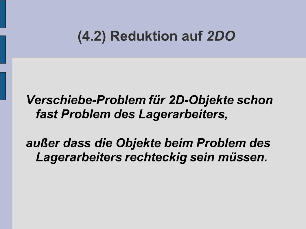(4.2) Reduktion auf 2DO Verschiebe-Problem für 2D-Objekte schon fast Problem des Lagerarbeiters, außer dass die Objekte beim Problem des Lagerarbeiters rechteckig sein müssen.