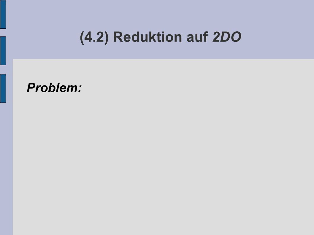 (4.2) Reduktion auf 2DO Problem: