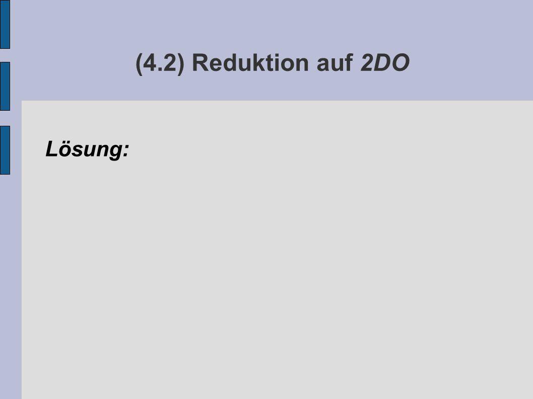 (4.2) Reduktion auf 2DO Lösung: