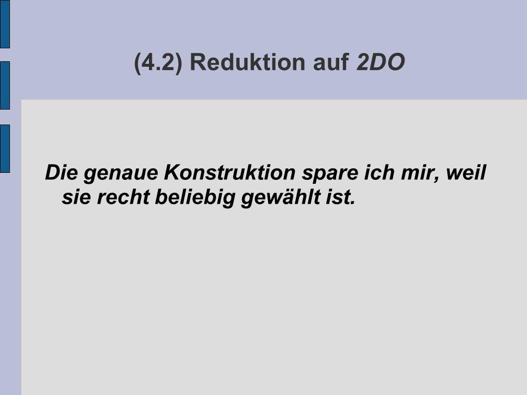 (4.2) Reduktion auf 2DO Die genaue Konstruktion spare ich mir, weil sie recht beliebig gewählt ist.