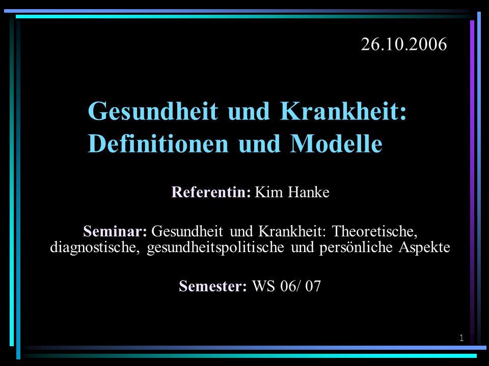 1 Gesundheit und Krankheit: Definitionen und Modelle Referentin: Kim Hanke Seminar: Gesundheit und Krankheit: Theoretische, diagnostische, gesundheitspolitische und persönliche Aspekte Semester: WS 06/ 07 26.10.2006