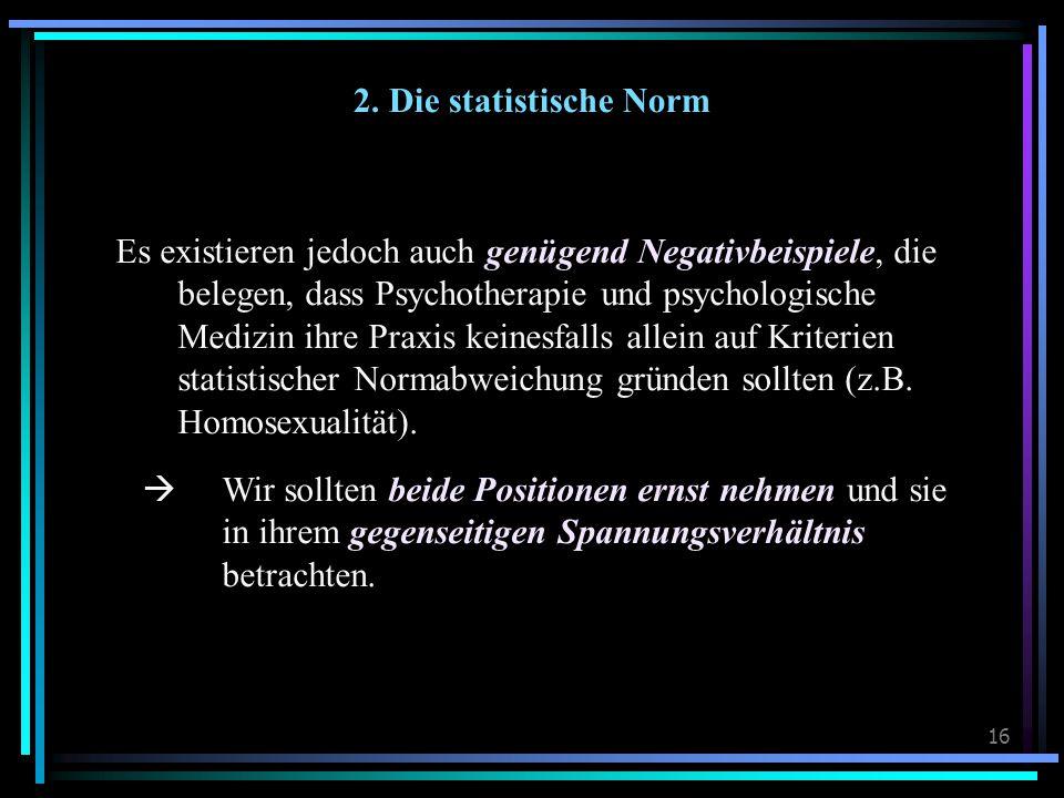 16 2. Die statistische Norm Es existieren jedoch auch genügend Negativbeispiele, die belegen, dass Psychotherapie und psychologische Medizin ihre Prax