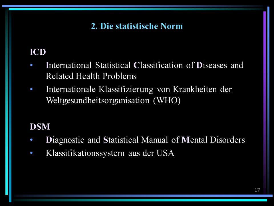 17 2. Die statistische Norm ICD International Statistical Classification of Diseases and Related Health Problems Internationale Klassifizierung von Kr