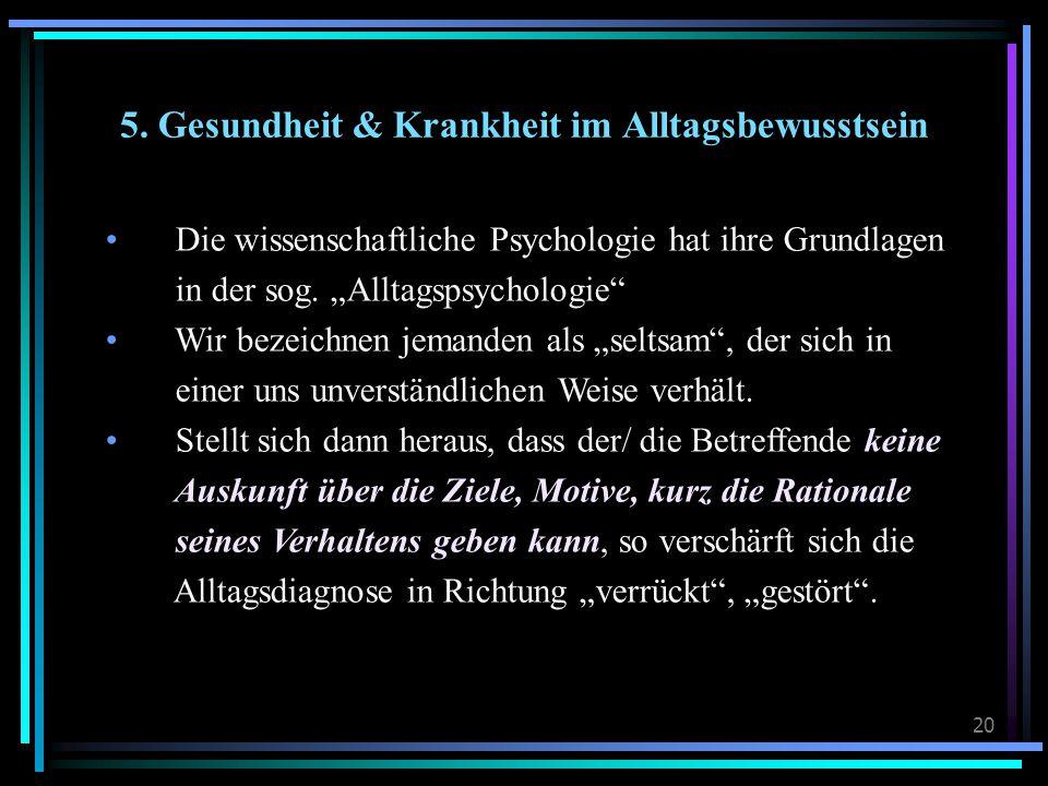 """20 5. Gesundheit & Krankheit im Alltagsbewusstsein Die wissenschaftliche Psychologie hat ihre Grundlagen in der sog. """"Alltagspsychologie"""" Wir bezeichn"""