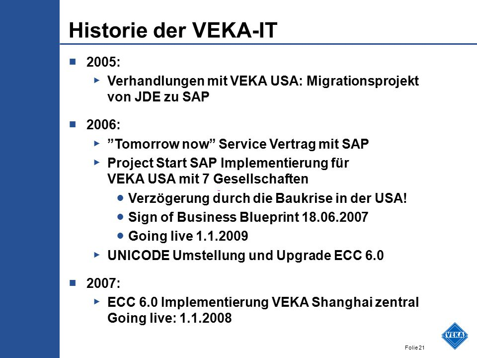 Folie 21 Historie der VEKA-IT ■ 2005: ▶ Verhandlungen mit VEKA USA: Migrationsprojekt von JDE zu SAP ■ 2006: ▶ Tomorrow now Service Vertrag mit SAP ▶ Project Start SAP Implementierung für VEKA USA mit 7 Gesellschaften ● Verzögerung durch die Baukrise in der USA.
