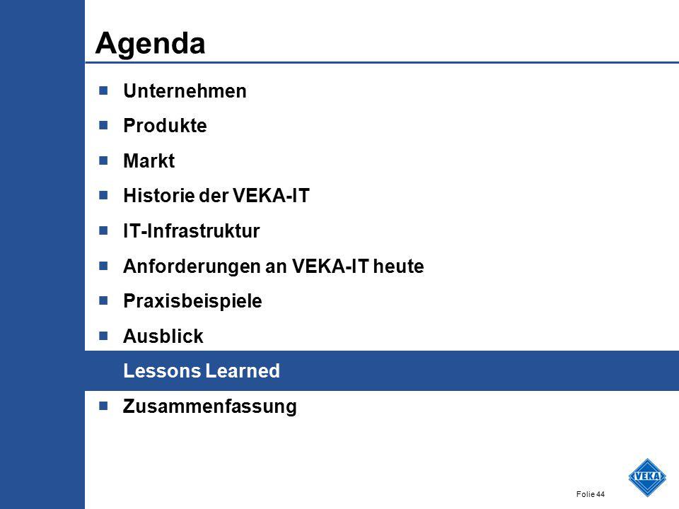 Folie 44 Agenda ■ Unternehmen ■ Produkte ■ Markt ■ Historie der VEKA-IT ■ IT-Infrastruktur ■ Anforderungen an VEKA-IT heute ■ Praxisbeispiele ■ Ausblick ■ Lessons Learned ■ Zusammenfassung