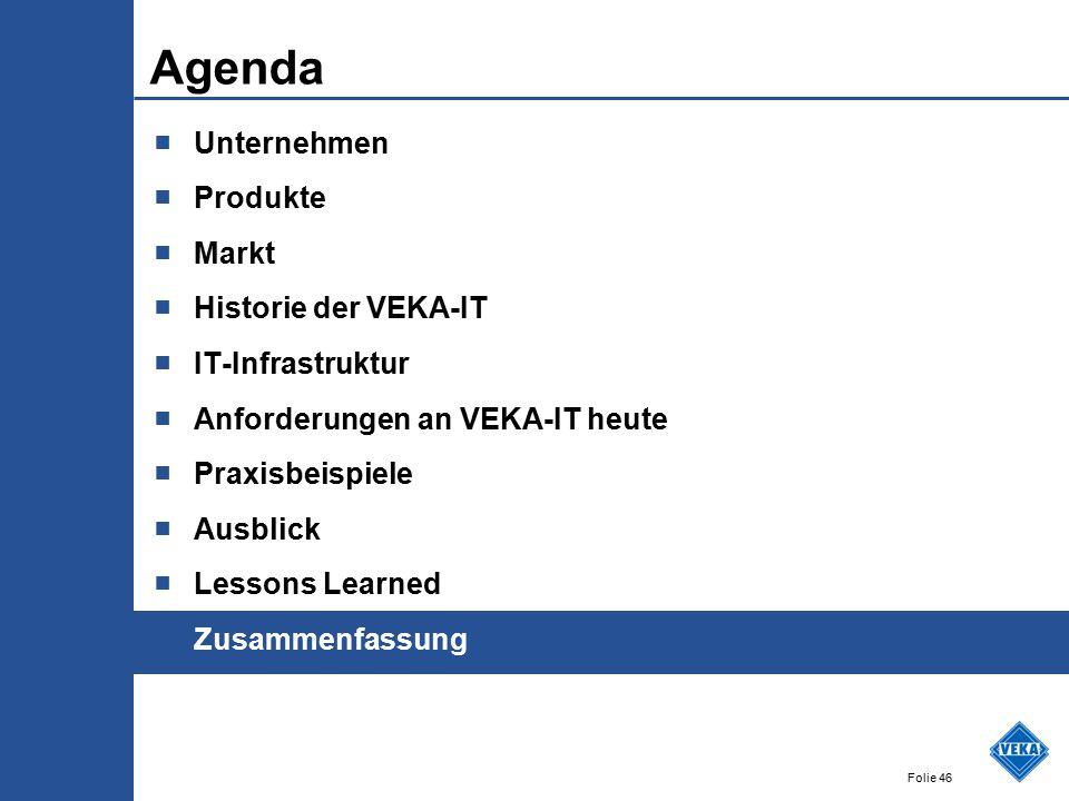 Folie 46 Agenda ■ Unternehmen ■ Produkte ■ Markt ■ Historie der VEKA-IT ■ IT-Infrastruktur ■ Anforderungen an VEKA-IT heute ■ Praxisbeispiele ■ Ausblick ■ Lessons Learned ■ Zusammenfassung