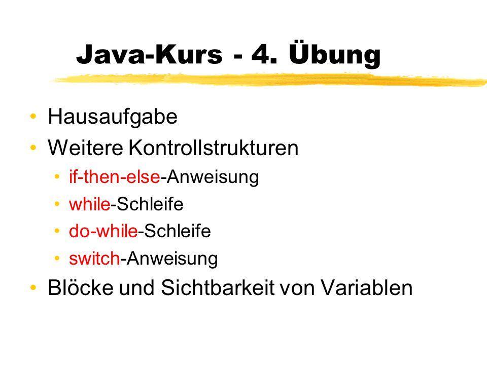 Java-Kurs - 4. Übung Hausaufgabe Weitere Kontrollstrukturen if-then-else-Anweisung while-Schleife do-while-Schleife switch-Anweisung Blöcke und Sichtb